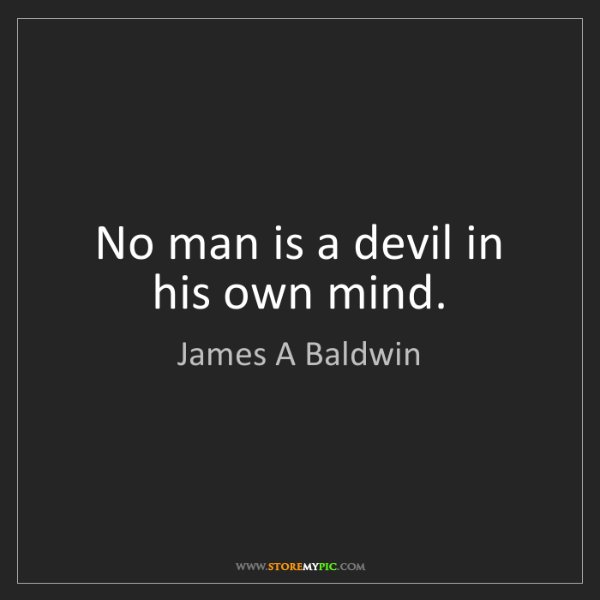 James A Baldwin: No man is a devil in his own mind.