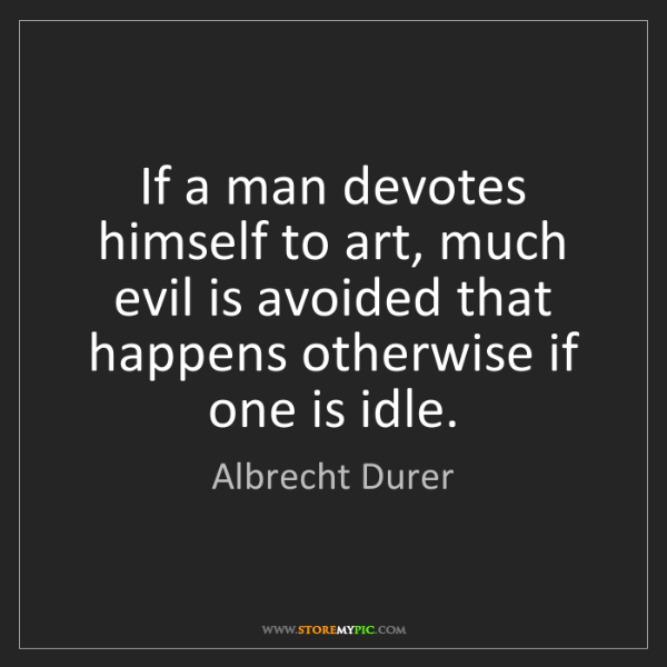 Albrecht Durer: If a man devotes himself to art, much evil is avoided...