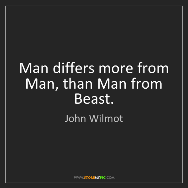 John Wilmot: Man differs more from Man, than Man from Beast.