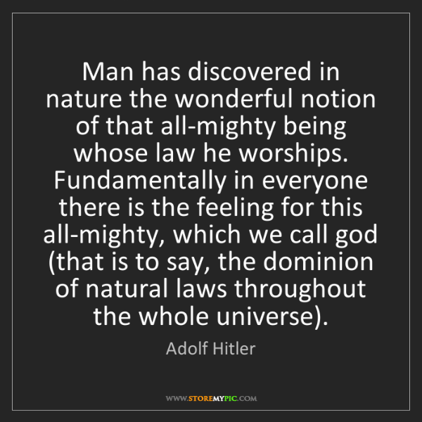 Adolf Hitler: Man has discovered in nature the wonderful notion of...