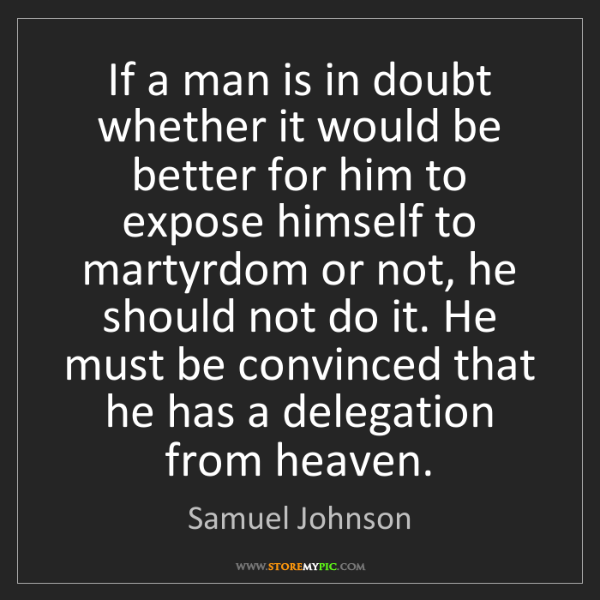 Samuel Johnson: If a man is in doubt whether it would be better for him...
