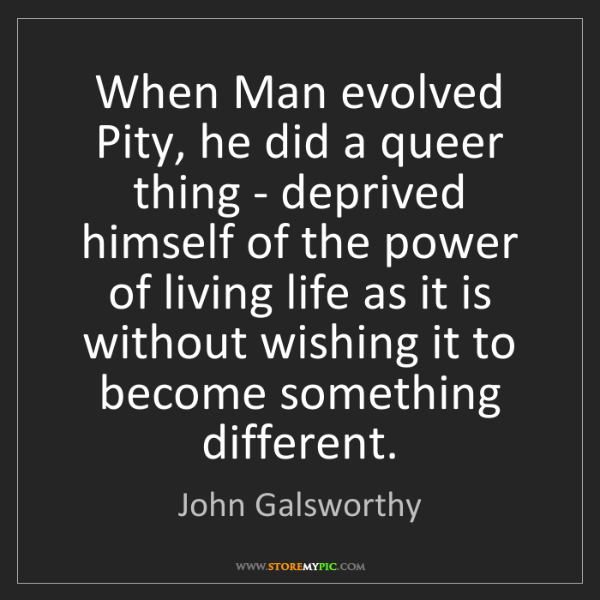 John Galsworthy: When Man evolved Pity, he did a queer thing - deprived...