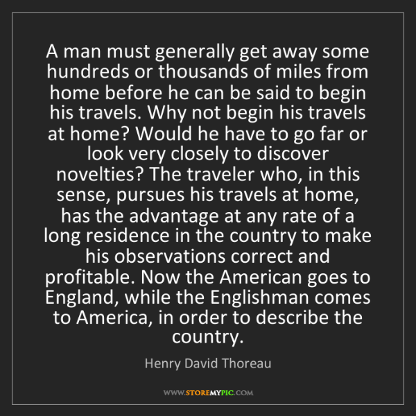 Henry David Thoreau: A man must generally get away some hundreds or thousands...