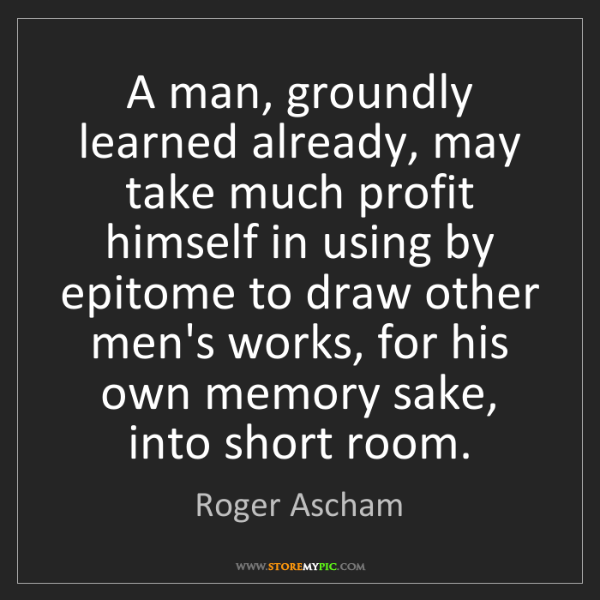 Roger Ascham: A man, groundly learned already, may take much profit...
