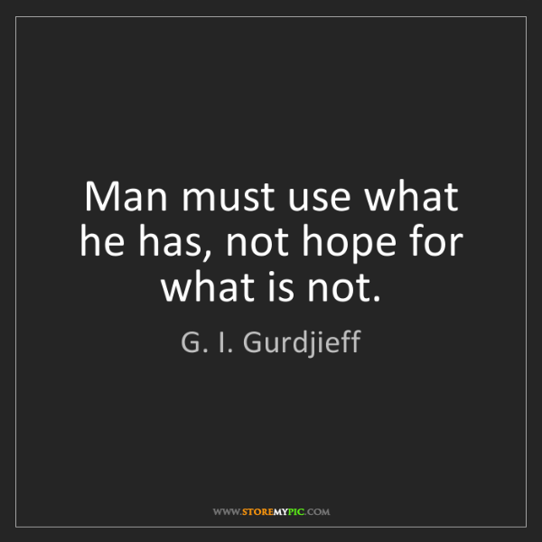 G. I. Gurdjieff: Man must use what he has, not hope for what is not.