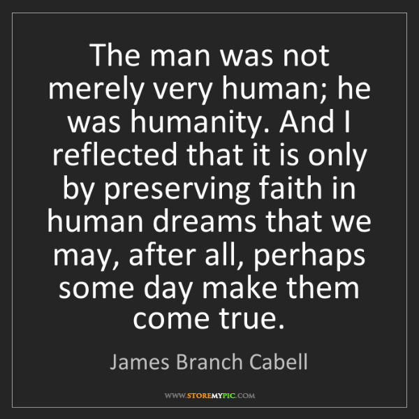 James Branch Cabell: The man was not merely very human; he was humanity. And...