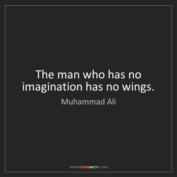 Muhammad Ali: The man who has no imagination has no wings.