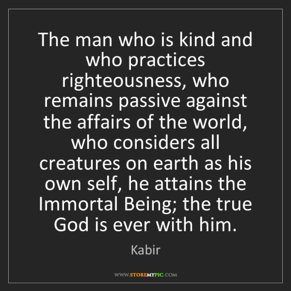 Kabir: The man who is kind and who practices righteousness,...