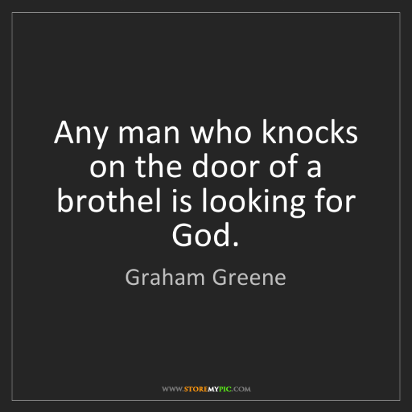 Graham Greene: Any man who knocks on the door of a brothel is looking...