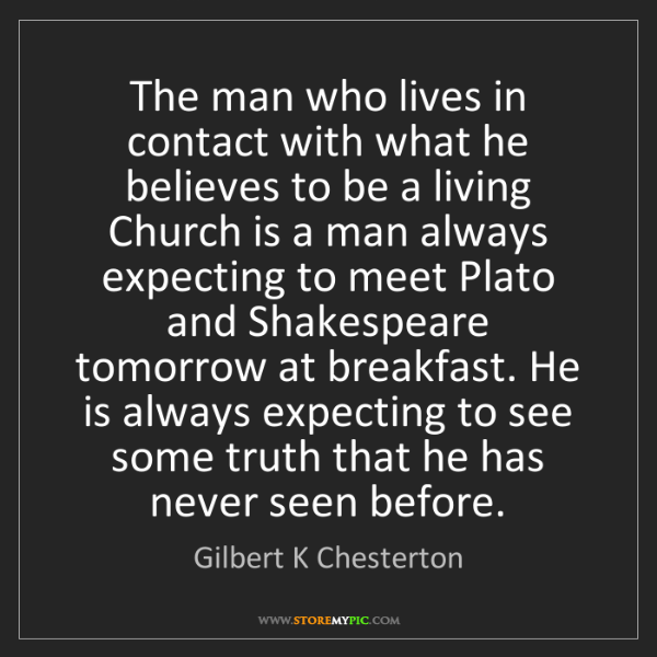 """""""The man who lives in contact with what he believes to be a living Church is a man always expecting to meet Plato and Shakespeare tomorrow at breakfast. He is always expecting to see some truth that he has never seen before."""" - Gilbert K Chesterton""""The man who lives in contact with what he believes to be a living Church is a man always expecting to meet Plato and Shakespeare tomorrow at breakfast. He is always expecting to see some truth that he has never seen before."""" - Gilbert K Chesterton, Quotes And Thoughts's images"""