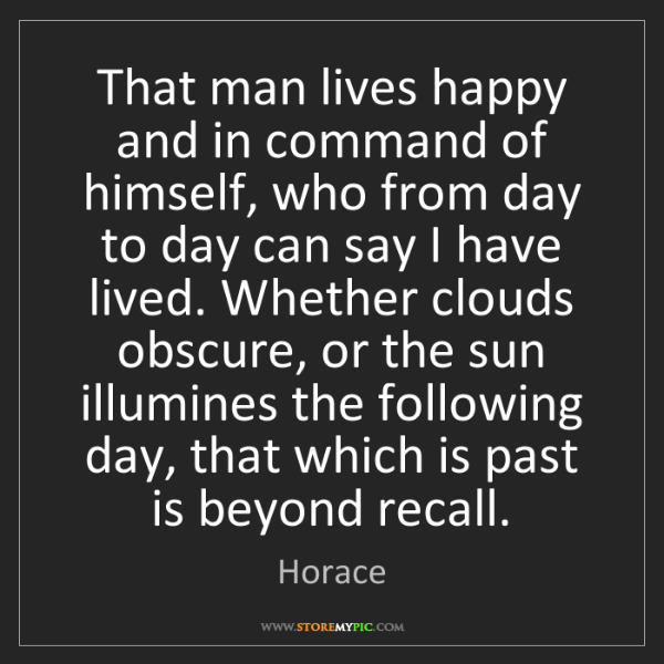 Horace: That man lives happy and in command of himself, who from...