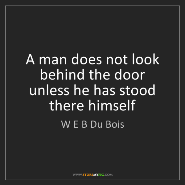 W E B Du Bois: A man does not look behind the door unless he has stood...