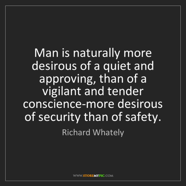 Richard Whately: Man is naturally more desirous of a quiet and approving,...