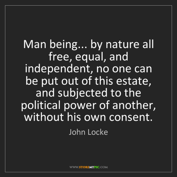 John Locke: Man being... by nature all free, equal, and independent,...