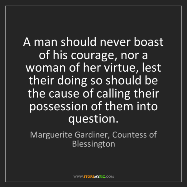 Marguerite Gardiner, Countess of Blessington: A man should never boast of his courage, nor a woman..