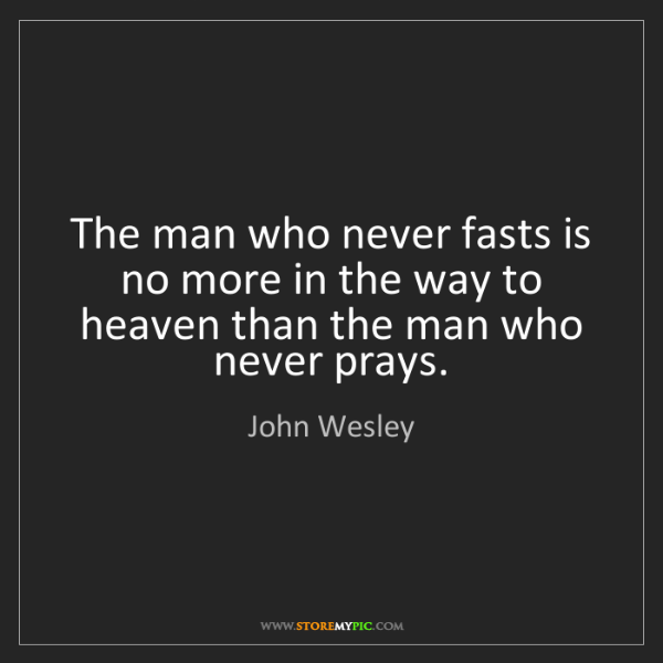 John Wesley: The man who never fasts is no more in the way to heaven...