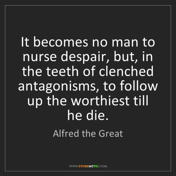Alfred the Great: It becomes no man to nurse despair, but, in the teeth...