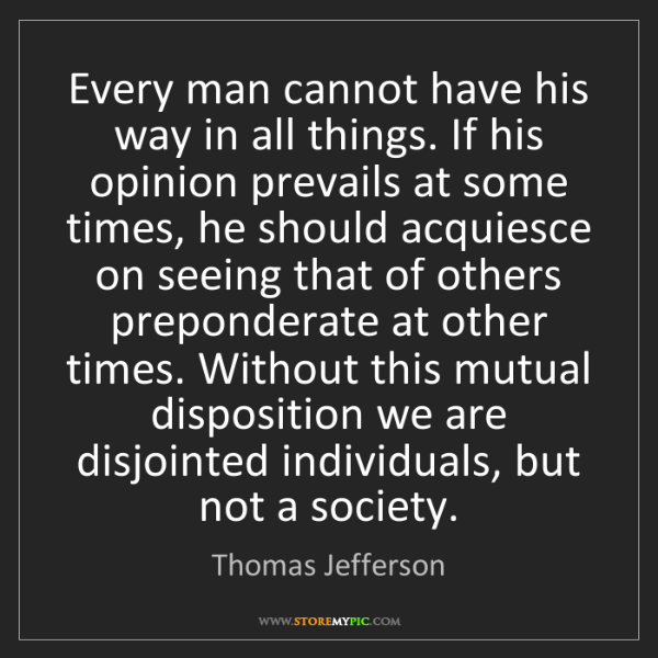 Thomas Jefferson: Every man cannot have his way in all things. If his opinion...