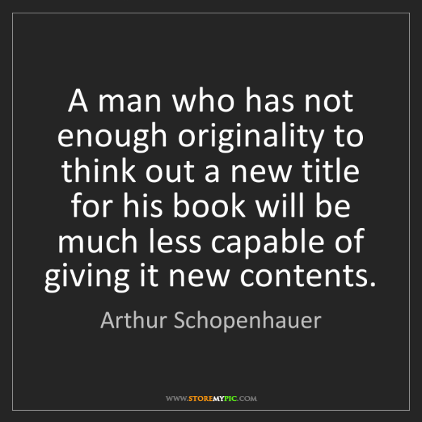 Arthur Schopenhauer: A man who has not enough originality to think out a new...