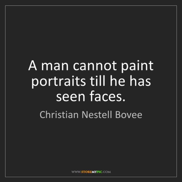 Christian Nestell Bovee: A man cannot paint portraits till he has seen faces.