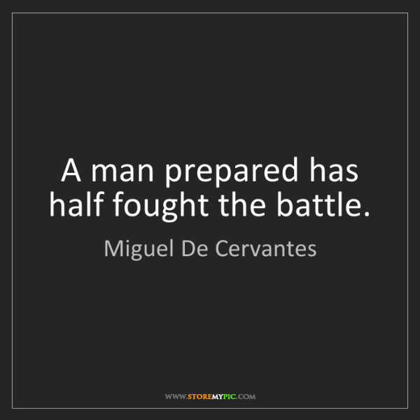 Miguel De Cervantes: A man prepared has half fought the battle.