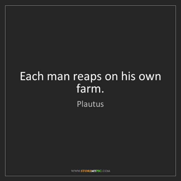 Plautus: Each man reaps on his own farm.