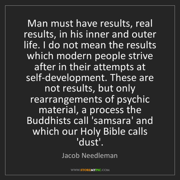 """Man must have results, real results, in his inner and outer life. I do not mean the results which modern people strive after in their attempts at self-development. These are not results, but only rearrangements of psychic material, a process the Buddhists call 'samsara' and which our Holy Bible calls 'dust'."" - Jacob Needleman"