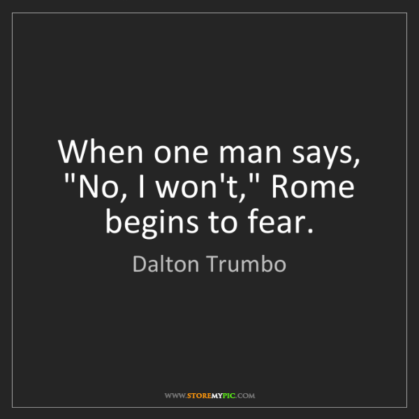 """Dalton Trumbo: When one man says, """"No, I won't,"""" Rome begins to fear."""