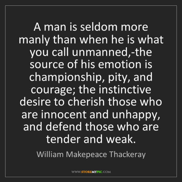 William Makepeace Thackeray: A man is seldom more manly than when he is what you call...