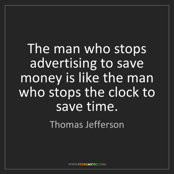 Thomas Jefferson: The man who stops advertising to save money is like the...