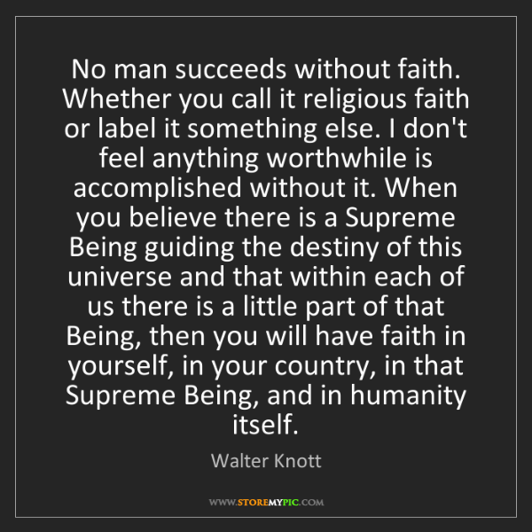 Walter Knott: No man succeeds without faith. Whether you call it religious...