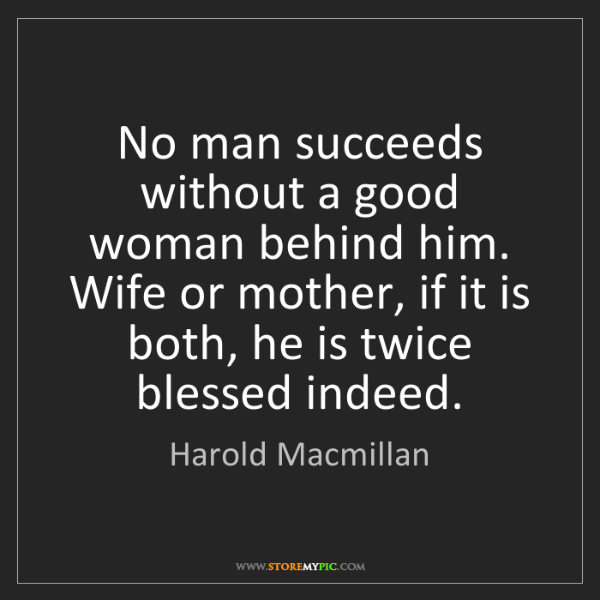 Harold Macmillan: No man succeeds without a good woman behind him. Wife...