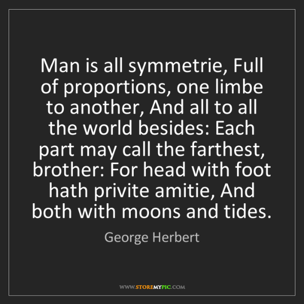 George Herbert: Man is all symmetrie, Full of proportions, one limbe...