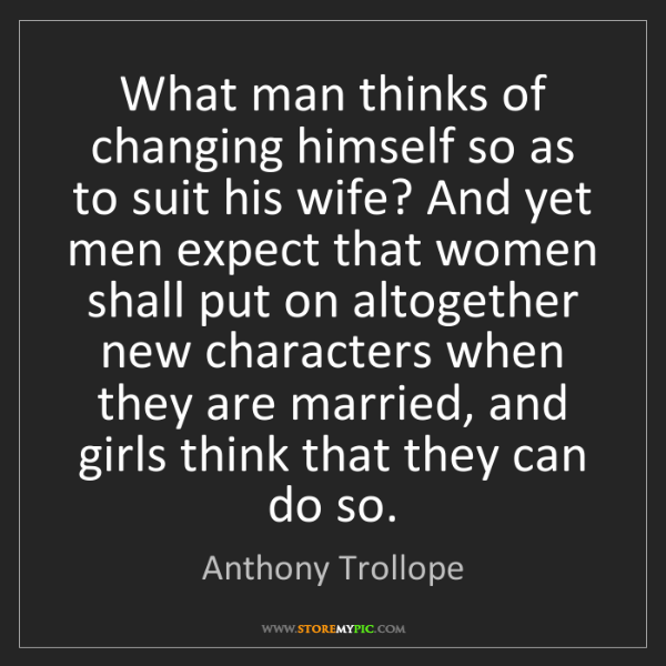 Anthony Trollope: What man thinks of changing himself so as to suit his...