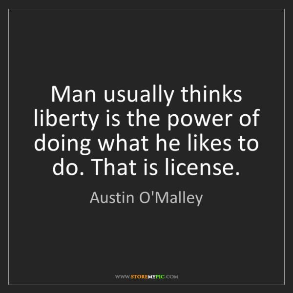 Austin O'Malley: Man usually thinks liberty is the power of doing what...