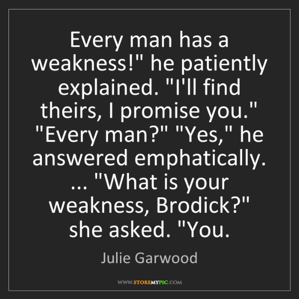 "Julie Garwood: Every man has a weakness!"" he patiently explained. ""I'll..."