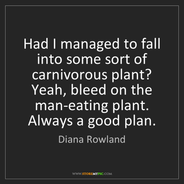 Diana Rowland: Had I managed to fall into some sort of carnivorous plant?...
