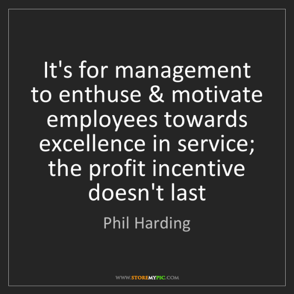 Phil Harding: It's for management to enthuse & motivate employees towards...