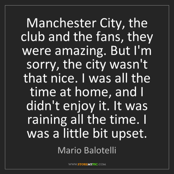 Mario Balotelli: Manchester City, the club and the fans, they were amazing....