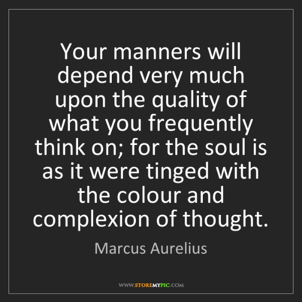 Marcus Aurelius: Your manners will depend very much upon the quality of...