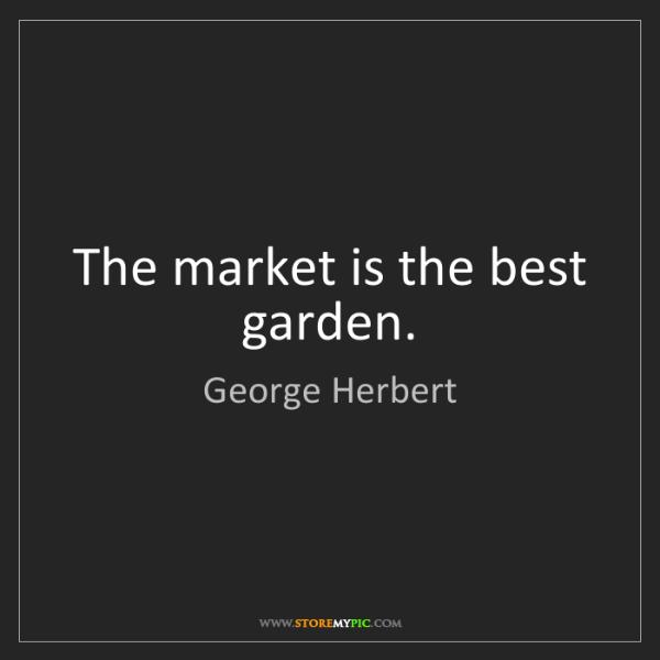 George Herbert: The market is the best garden.