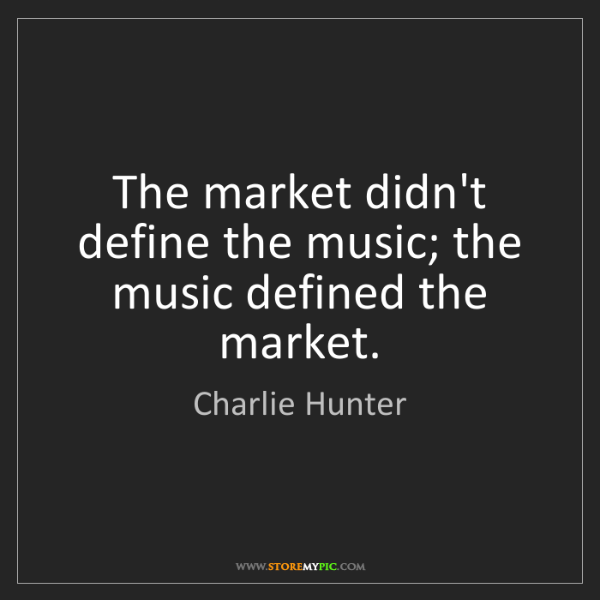 Charlie Hunter: The market didn't define the music; the music defined...