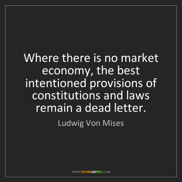 Ludwig Von Mises: Where there is no market economy, the best intentioned...
