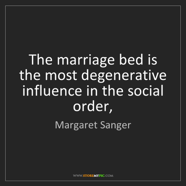 Margaret Sanger: The marriage bed is the most degenerative influence in...