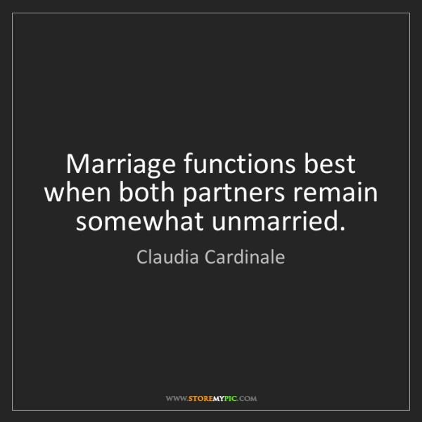 Claudia Cardinale: Marriage functions best when both partners remain somewhat...
