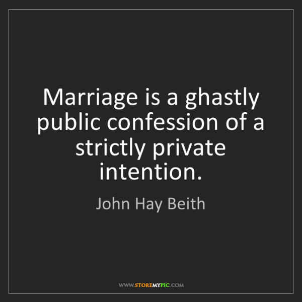 John Hay Beith: Marriage is a ghastly public confession of a strictly...