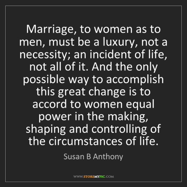 Susan B Anthony: Marriage, to women as to men, must be a luxury, not a...