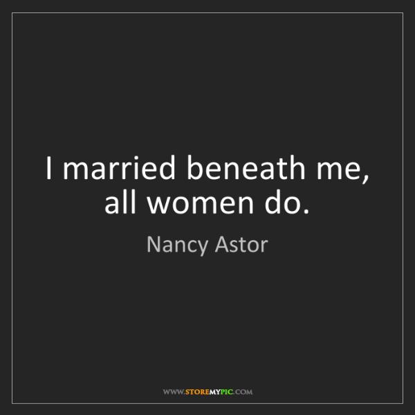 Nancy Astor: I married beneath me, all women do.