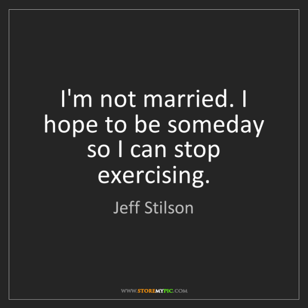 Jeff Stilson: I'm not married. I hope to be someday so I can stop exercising.