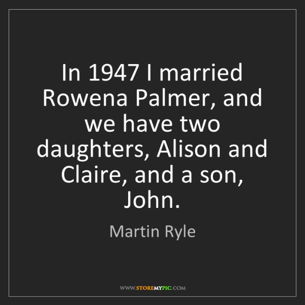 Martin Ryle: In 1947 I married Rowena Palmer, and we have two daughters,...